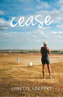 Cease : a memoir of love, loss and desire by Lynette Dawn Loeppky