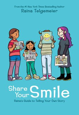 Share your smile : Raina's guide to telling your own story by Raina Telgemeier