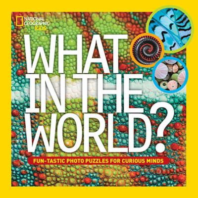 What in the world? : fun-tastic photo puzzles for curious minds National Geographic kids