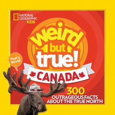 Weird but true! Canada : 300 outrageous facts about the True North by National Geographic Kids