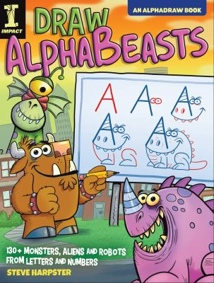 Draw AlphaBeasts : 130+ monsters, aliens and robots from letters and numbers by Steve Harpster