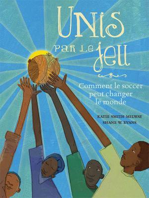 Unis par le jeu : Comment le soccer peut changer le monde par Katie Smith Milway
