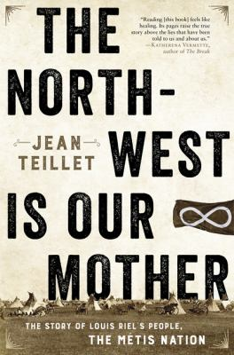 The North-West is our mother : the story of Louis Riel's people, the Métis nation by Jean Teillet