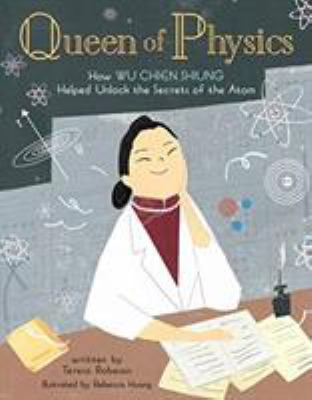 Queen of physics : how Wu Chien Shiung helped unlock the secrets of the atom by Teresa Robeson