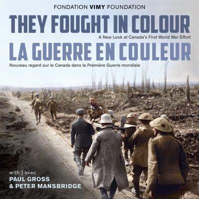 Cover image for They Fought in Colour / la Guerre en Couleur : A New Look at Canada's First World War Effort / Nouveau Regard Sur le Canada Dans la Premi?re Guerre Mondiale.
