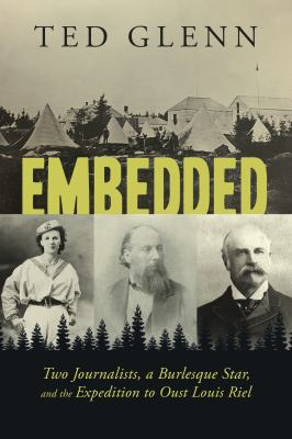 Cover image for Embedded : two journalists, a burlesque star, and the expedition to oust Louis Riel