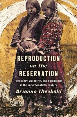 Reproduction on the reservation : pregnancy, childbirth, and colonialism in the long twentieth century