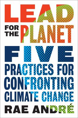 Lead for the planet : five practices for confronting climate change by Rae Andre