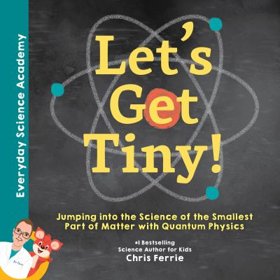 Let's Get Tiny! : Jumping into the Science of the Smallest Part of Matter with Quantum Physics.by Chris Ferrie