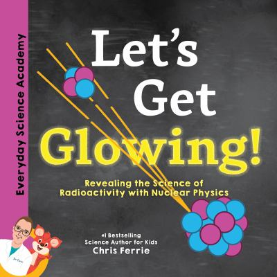 Let's Get Glowing! : Revealing the Science of Radioactivity with Nuclear Physics by Chris Ferrie