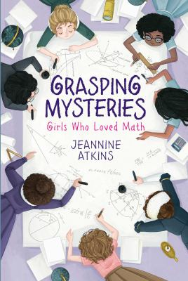 Grasping Mysteries : Girls Who Loved Math by Jeannine Atkins