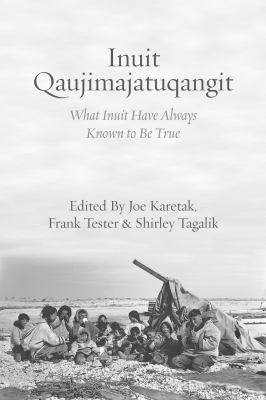 book cover: Inuit qaujimajatuqangit : what Inuit have always known to be true Edited by: Joe Karetak, Frank Tester & Shirley Tagalik