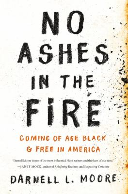 No ashes in the fire : coming of age black & free in America by Darnell L. Moore