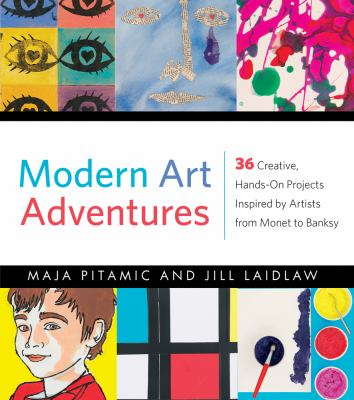 Modern art adventures : 36 creative, hands-on projects inspired by artists from Monet to Banksy by Maja Pitamic