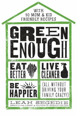 Green enough: eat better, live cleaner, be happier (all without driving your family crazy)