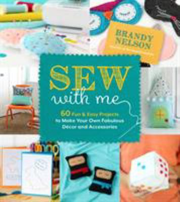 Sew with me : 60 fun & easy projects to make your own fabulous décor and accessories by Brandy Nelson