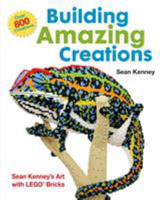 Building amazing creations : Sean Kenney's art with LEGO bricks by Sean Kenney
