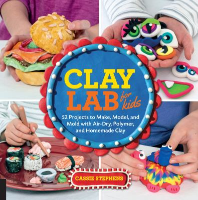 Clay lab for kids : 52 projects to make, model, and mold with air-dry, polymer, and homemade clay by Cassie Stephens