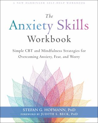 Anxiety Skills Workbook : Simple CBT and Mindfulness Strategies for Overcoming Anxiety, Fear, and Worry by Stefan G. Hoffman PhD