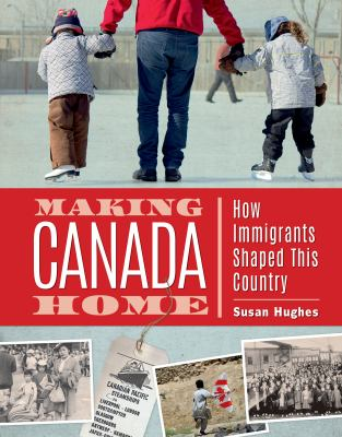 Making Canada home : how immigrants shaped this country by Susan Hughes