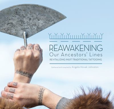 book cover:  Reawakening our ancestors' lines : revitalizing Inuit traditional tattooing by Angela Hovak Johnston