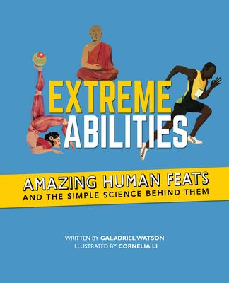 Extreme Abilities: Amazing Human Feats and the Simple Science Behind Them by Galadriel Watson and Cornelia Li