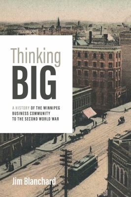 Cover image for Thinking big : a history of the Winnipeg business community to the Second World War