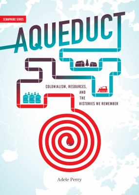 Aqueduct : colonialism, resources, and the histories we remember by Adele Perry