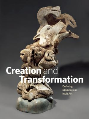 book cover: Creation and transformation : defining moments in Inuit art - Winnipeg Art Gallery