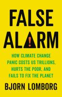 Cover image for False alarm : how climate change panic costs us trillions, hurts the poor, and fails to fix the planet