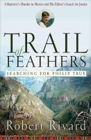 Cover image for Trail of feathers : searching for Philip True : a reporter's murder in Mexico and his editor's search for justice
