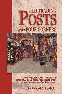 Cover image for Old trading posts of the Four Corners : a guide to early-day trading posts established on or around the Navajo, Hopi, and Ute Mountain Ute reservations