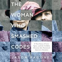 Cover image for The woman who smashed codes a true story of love, spies, and the unlikely heroine who outwitted America's enemies