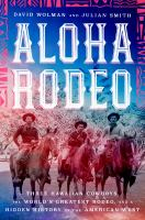 Cover image for Aloha rodeo Three Hawaiian Cowboys, the World's Greatest Rodeo, and a Hidden History of the American West
