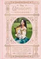 Cover image for The unicorn handbook : a spellbinding collection of literature, lore, art, recipes, and projects