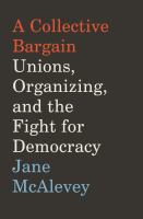 Cover image for A collective bargain : unions, organizing, and the fight for democracy