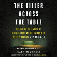 Cover image for The killer across the table Unlocking the secrets of serial killers and predators with the FBI's original mindhunter