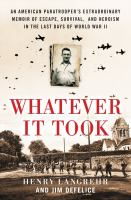 Cover image for Whatever it took : an American paratrooper's extraordinary memoir of escape, survival, and heroism in the last days of World War II