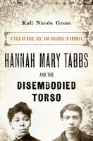 Cover image for Hannah Mary Tabbs and the disembodied torso : a tale of race, sex, and violence in America