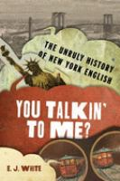 Cover image for You talkin' to me? : the unruly history of New York English