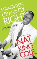 Cover image for Straighten up and fly right : the life and music of Nat King Cole