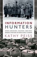 Cover image for Information hunters : when librarians, soldiers, and spies banded together in World War II Europe