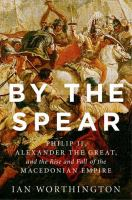 Cover image for By the spear  Philip II, Alexander the Great, and the rise and fall of the Macedonian empire