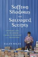 Cover image for Saffron shadows and salvaged scripts  literary life in Myanmar under censorship and in transition