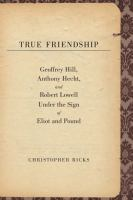 Cover image for True friendship Geoffrey Hill, Anthony Hecht, and Robert Lowell under the sign of Eliot and Pound