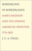Cover image for Borderlines in borderlands James Madison and the Spanish-American frontier, 1776-1821