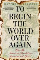 Cover image for To begin the world over again : how the American Revolution devastated the globe