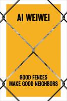 Cover image for Ai Weiwei : good fences make good neighbors