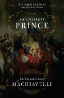 Cover image for An unlikely prince the life and the times of Machiavelli