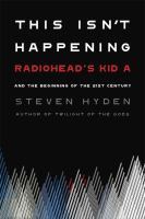 Cover image for This isn't happening : Radiohead's Kid A and the beginning of the 21st century